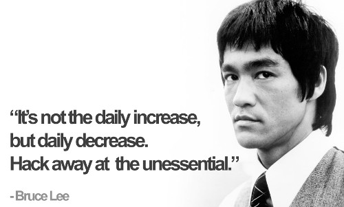 It's not the daily increase, but daily decrease. Hack away at the unessential. - Bruce Lee